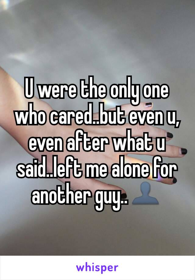 U were the only one who cared..but even u, even after what u said..left me alone for another guy..👤