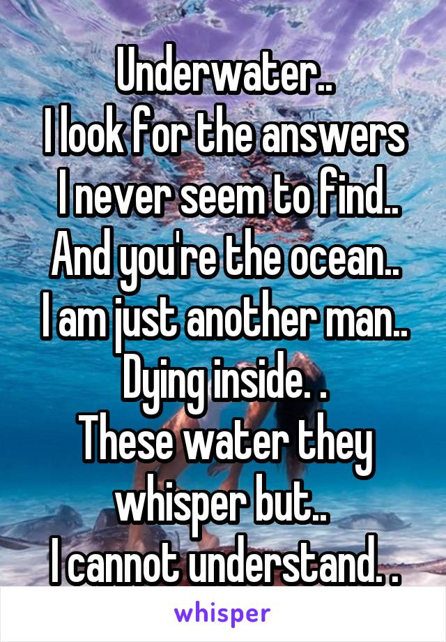 Underwater.. I look for the answers  I never seem to find.. And you're the ocean.. I am just another man.. Dying inside. . These water they whisper but..  I cannot understand. .