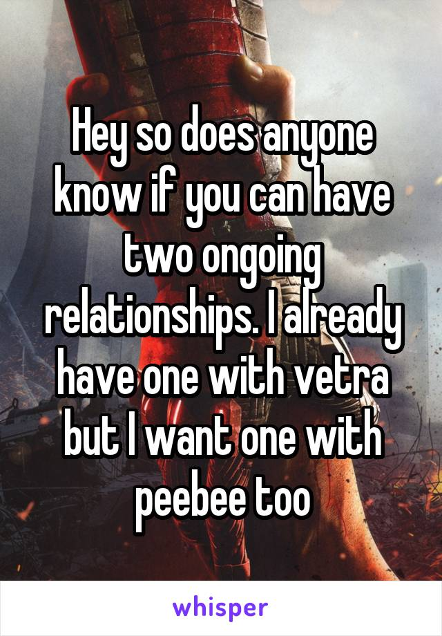Hey so does anyone know if you can have two ongoing relationships. I already have one with vetra but I want one with peebee too