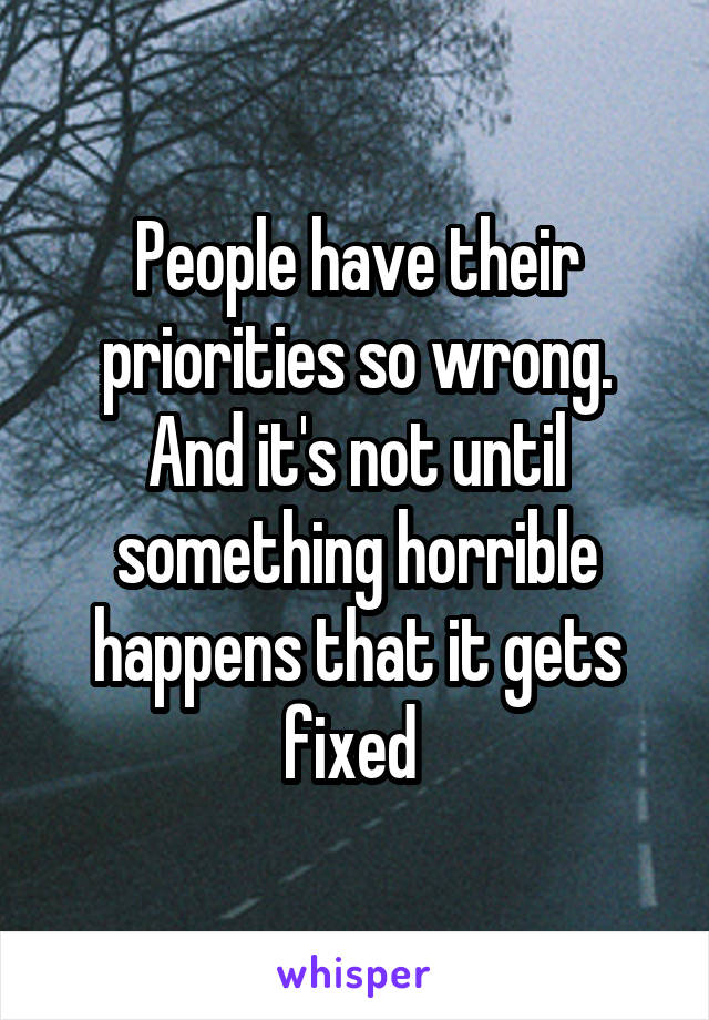 People have their priorities so wrong. And it's not until something horrible happens that it gets fixed