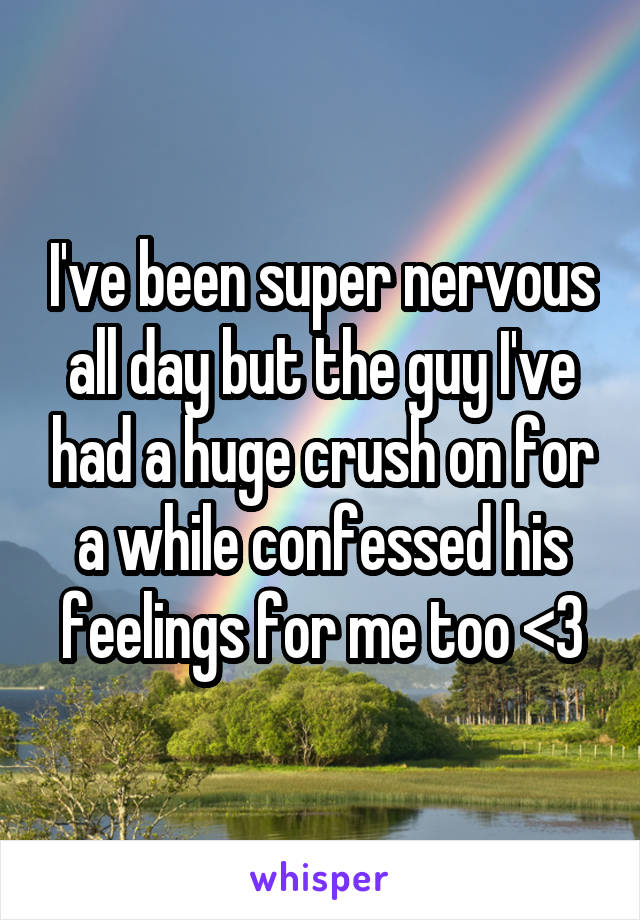 I've been super nervous all day but the guy I've had a huge crush on for a while confessed his feelings for me too <3