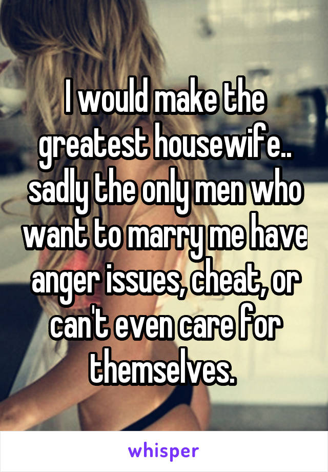 I would make the greatest housewife.. sadly the only men who want to marry me have anger issues, cheat, or can't even care for themselves.