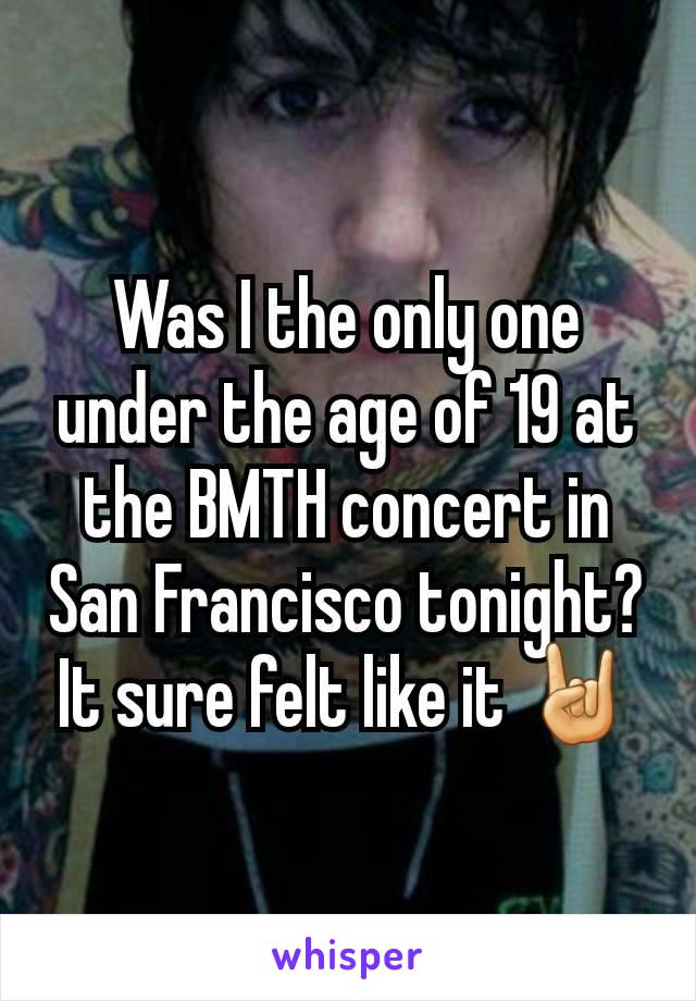 Was I the only one under the age of 19 at the BMTH concert in San Francisco tonight? It sure felt like it 🤘
