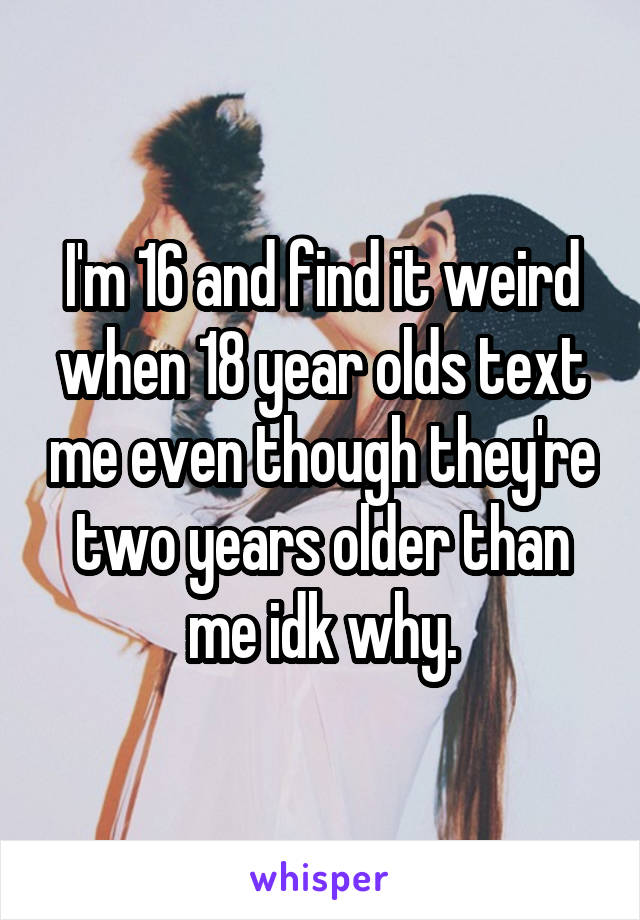 I'm 16 and find it weird when 18 year olds text me even though they're two years older than me idk why.