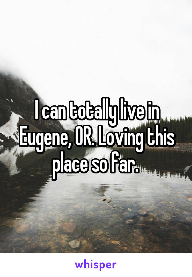 I can totally live in Eugene, OR. Loving this place so far.