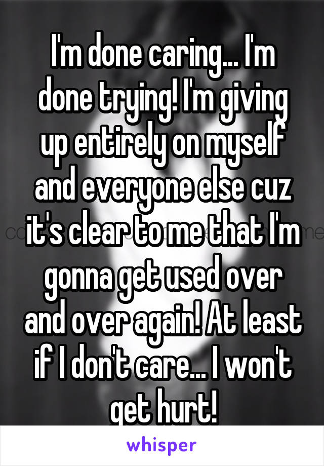 I'm done caring... I'm done trying! I'm giving up entirely on myself and everyone else cuz it's clear to me that I'm gonna get used over and over again! At least if I don't care... I won't get hurt!