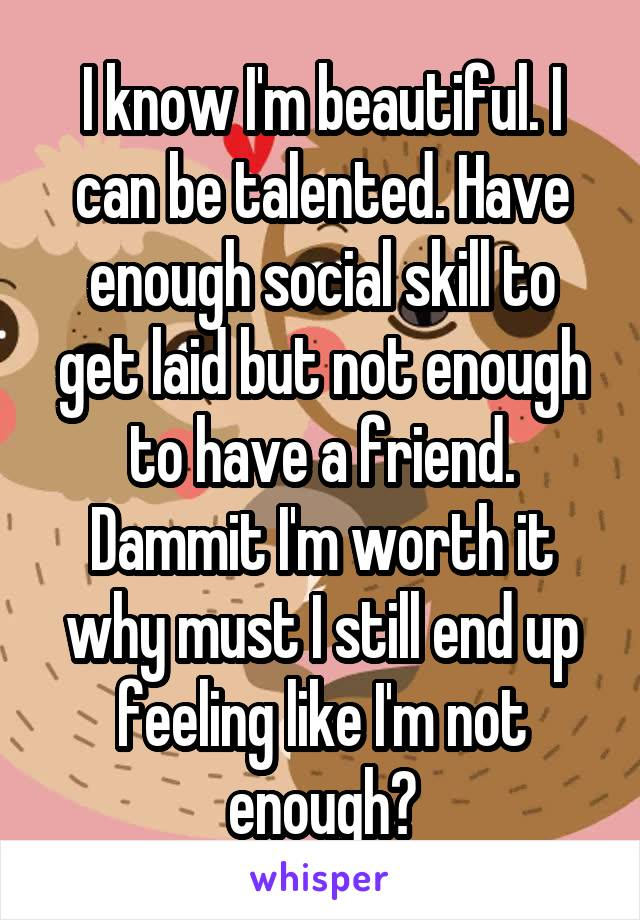 I know I'm beautiful. I can be talented. Have enough social skill to get laid but not enough to have a friend. Dammit I'm worth it why must I still end up feeling like I'm not enough?