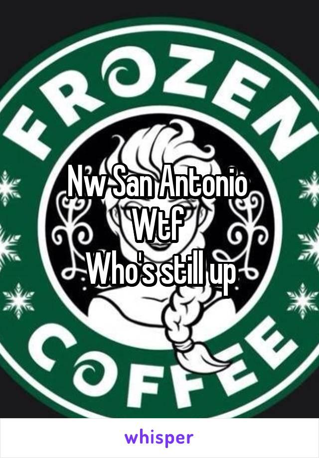 Nw San Antonio  Wtf  Who's still up