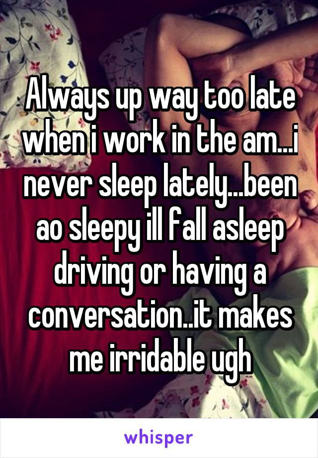 Always up way too late when i work in the am...i never sleep lately...been ao sleepy ill fall asleep driving or having a conversation..it makes me irridable ugh