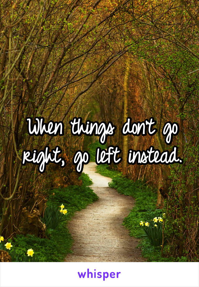 When things don't go right, go left instead.