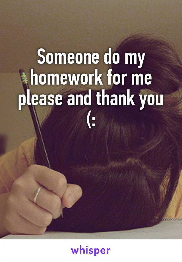 Someone do my homework for me please and thank you (: