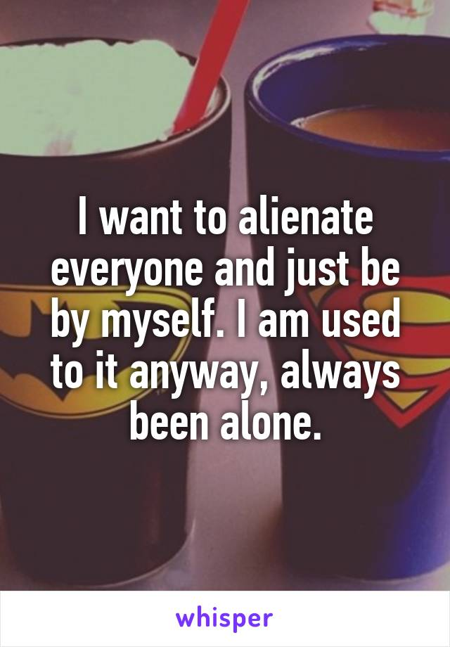 I want to alienate everyone and just be by myself. I am used to it anyway, always been alone.