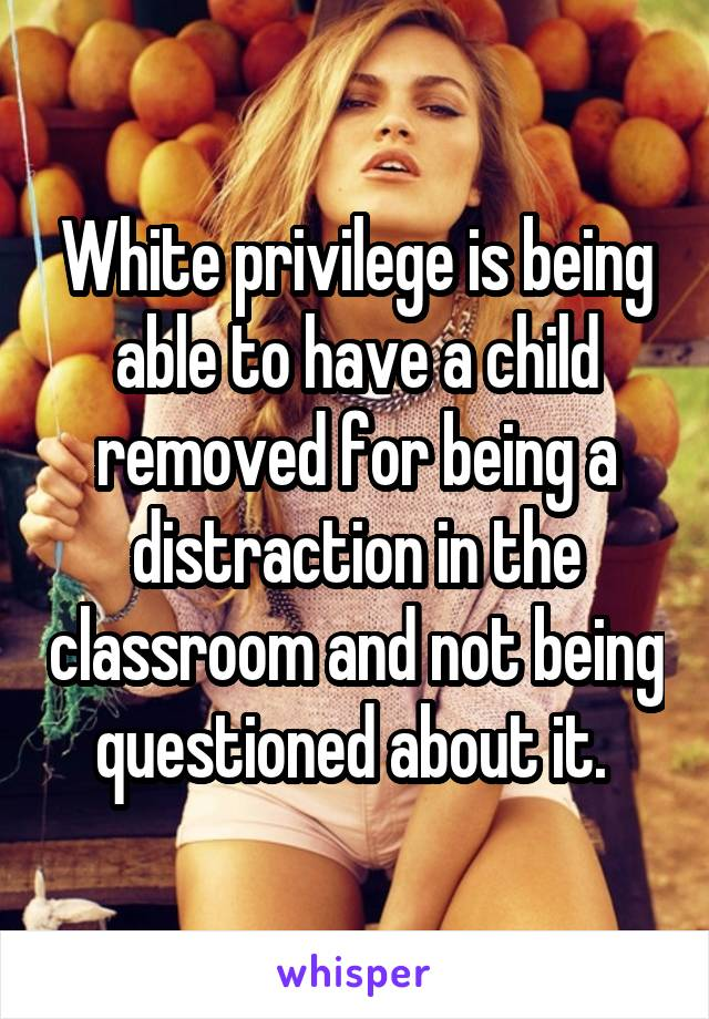 White privilege is being able to have a child removed for being a distraction in the classroom and not being questioned about it.