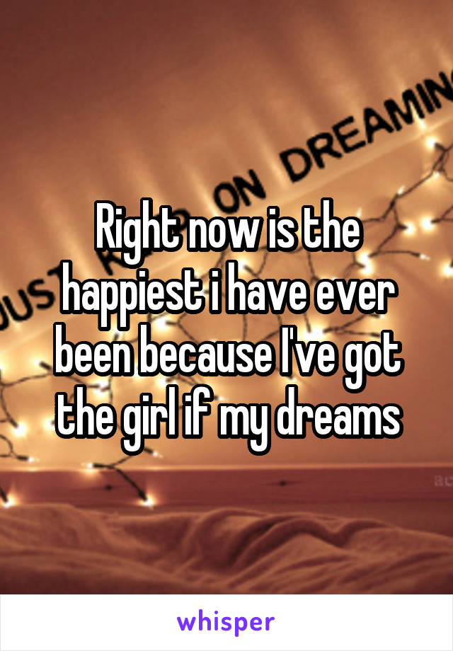 Right now is the happiest i have ever been because I've got the girl if my dreams