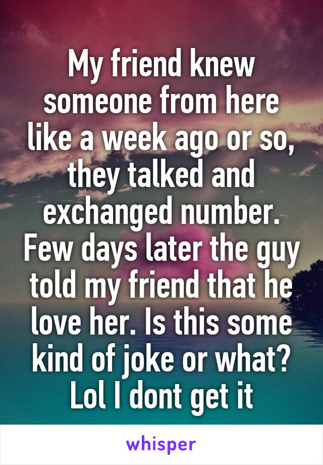 My friend knew someone from here like a week ago or so, they talked and exchanged number. Few days later the guy told my friend that he love her. Is this some kind of joke or what? Lol I dont get it