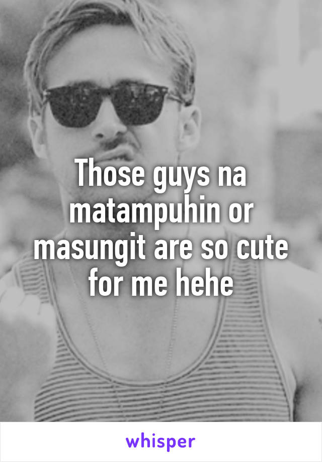 Those guys na matampuhin or masungit are so cute for me hehe