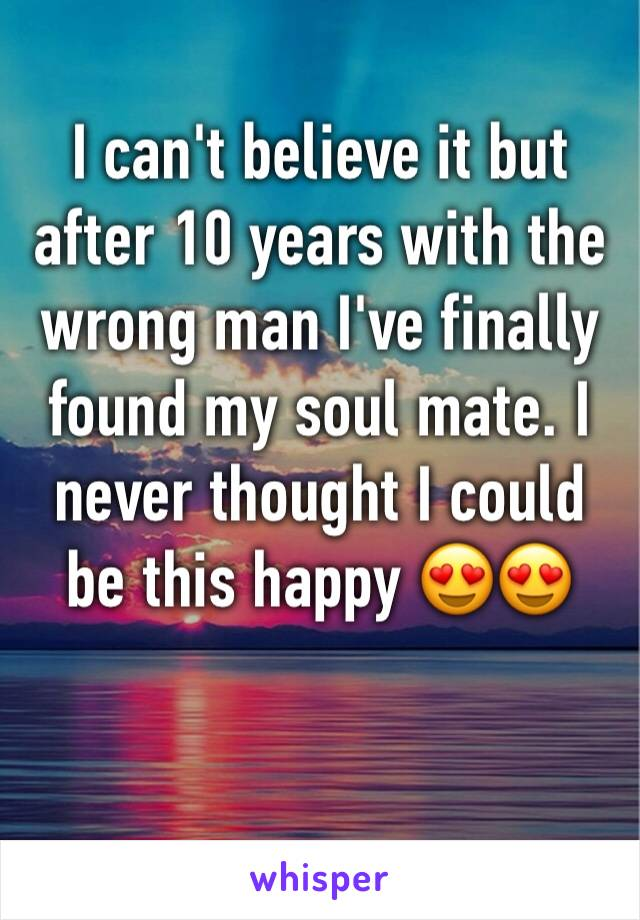 I can't believe it but after 10 years with the wrong man I've finally found my soul mate. I never thought I could be this happy 😍😍