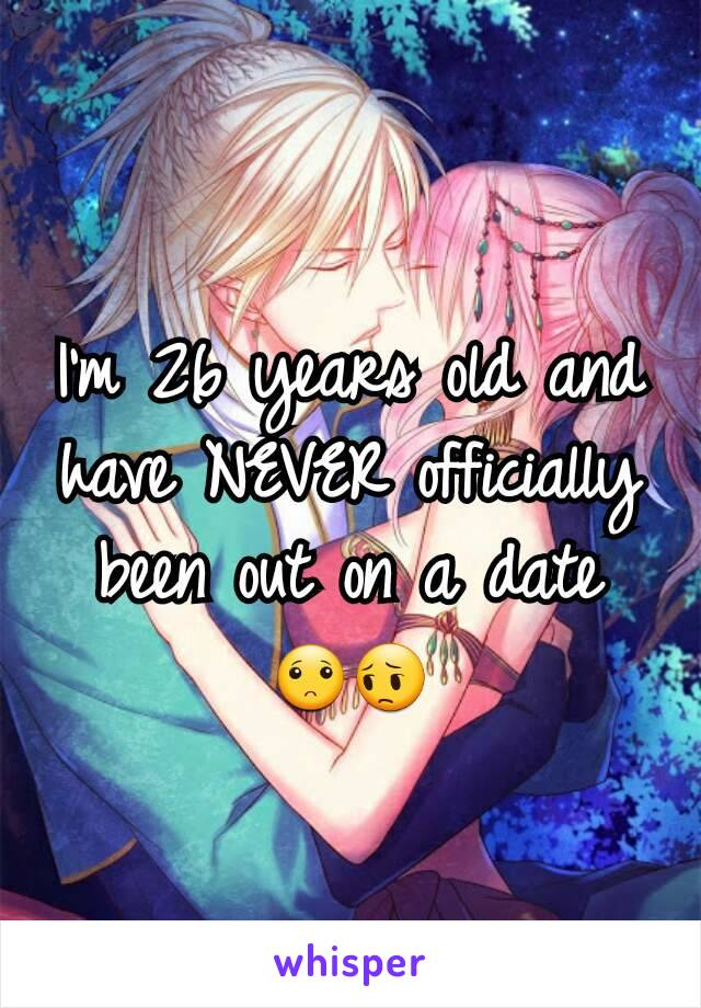 I'm 26 years old and have NEVER officially been out on a date 🙁😔