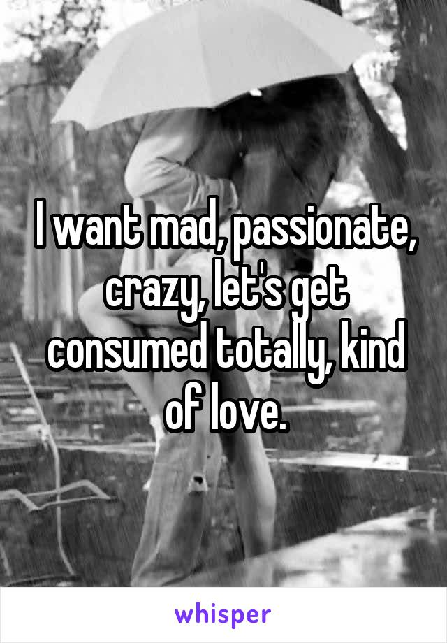 I want mad, passionate, crazy, let's get consumed totally, kind of love.