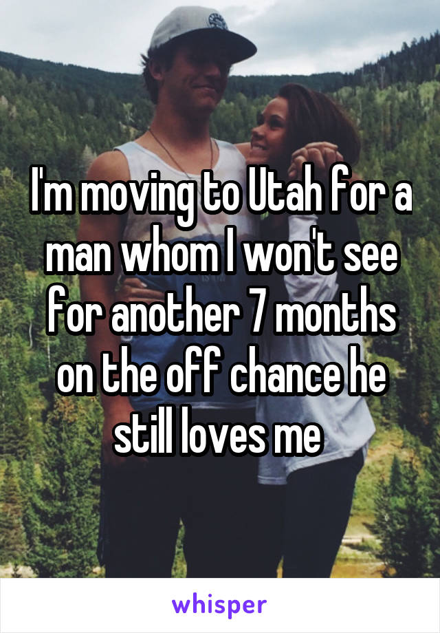 I'm moving to Utah for a man whom I won't see for another 7 months on the off chance he still loves me