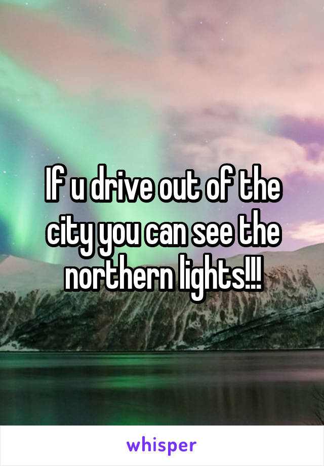 If u drive out of the city you can see the northern lights!!!