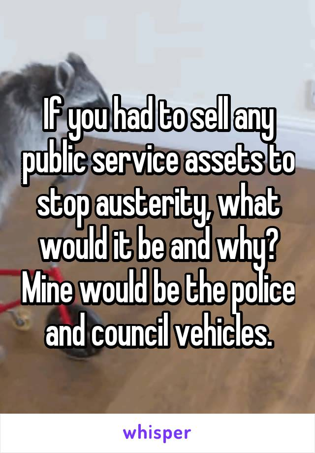 If you had to sell any public service assets to stop austerity, what would it be and why? Mine would be the police and council vehicles.