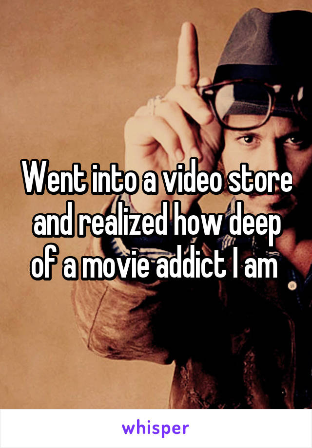 Went into a video store and realized how deep of a movie addict I am