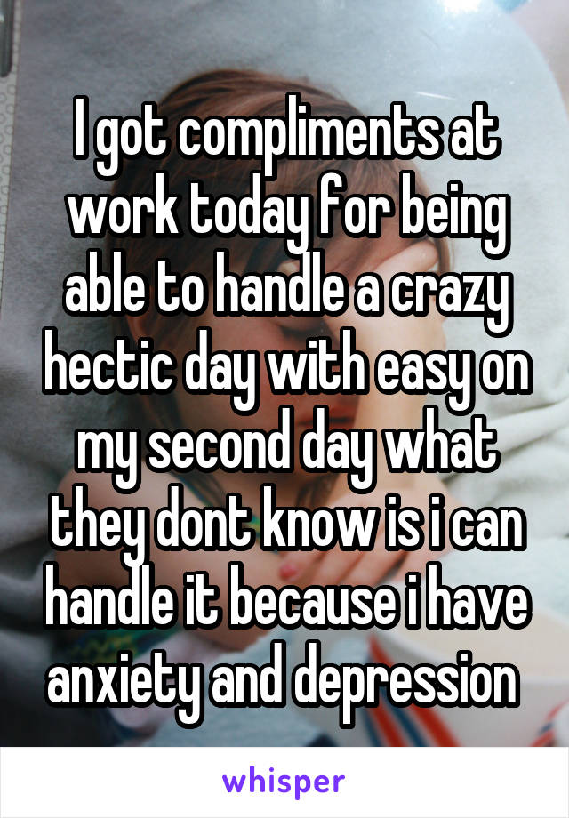 I got compliments at work today for being able to handle a crazy hectic day with easy on my second day what they dont know is i can handle it because i have anxiety and depression