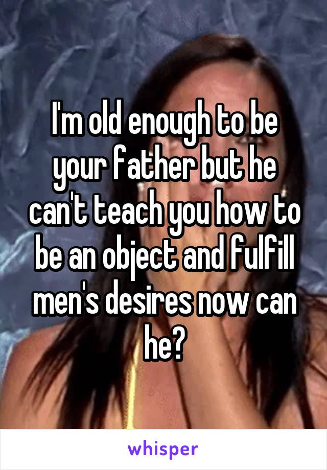 I'm old enough to be your father but he can't teach you how to be an object and fulfill men's desires now can he?