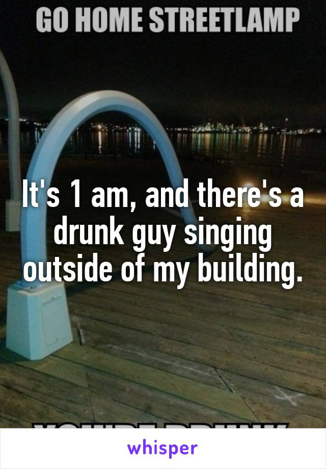 It's 1 am, and there's a drunk guy singing outside of my building.