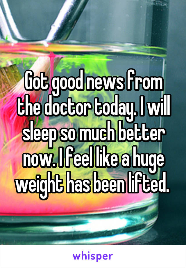 Got good news from the doctor today. I will sleep so much better now. I feel like a huge weight has been lifted.