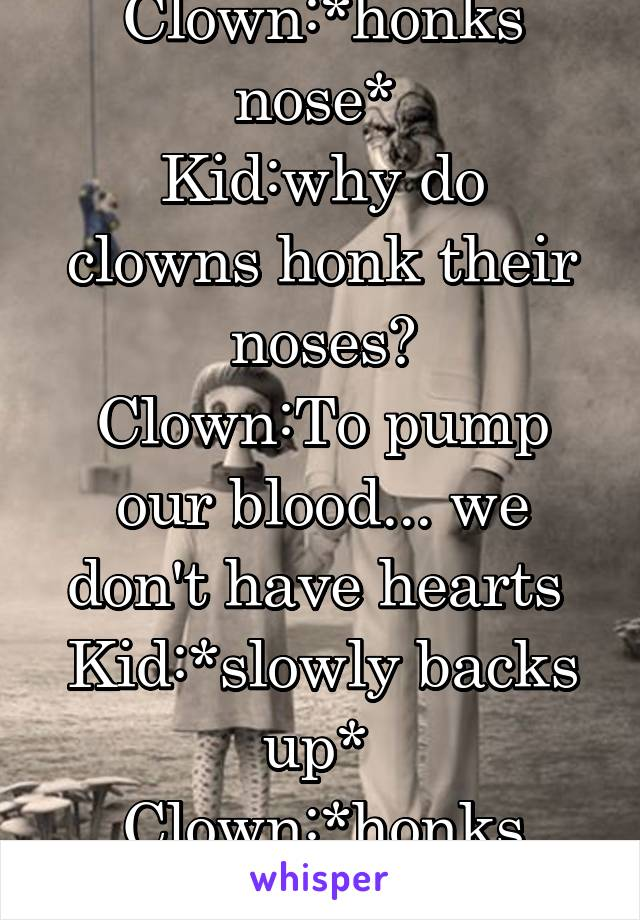Clown:*honks nose*  Kid:why do clowns honk their noses? Clown:To pump our blood... we don't have hearts  Kid:*slowly backs up*  Clown:*honks nose*