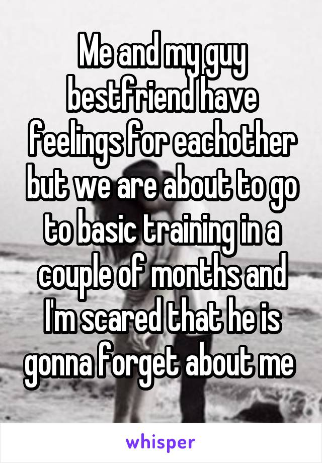 Me and my guy bestfriend have feelings for eachother but we are about to go to basic training in a couple of months and I'm scared that he is gonna forget about me