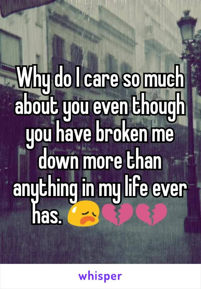 Why do I care so much about you even though you have broken me down more than anything in my life ever has. 😥💔💔