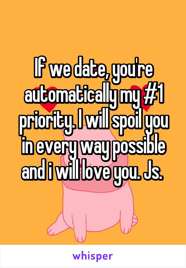 If we date, you're automatically my #1 priority. I will spoil you in every way possible and i will love you. Js.