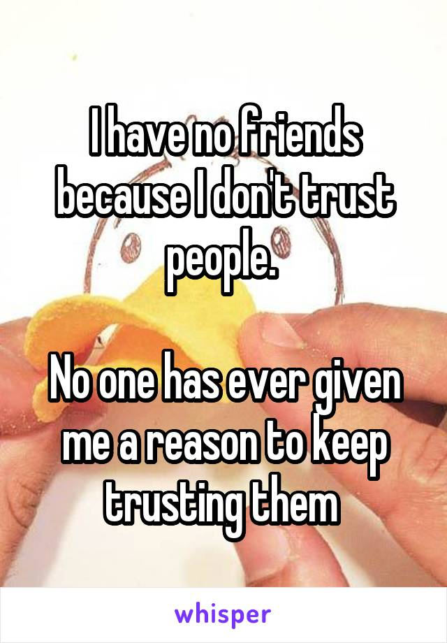 I have no friends because I don't trust people.   No one has ever given me a reason to keep trusting them