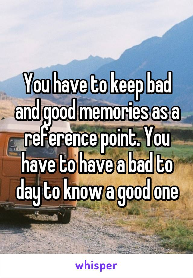 You have to keep bad and good memories as a reference point. You have to have a bad to day to know a good one