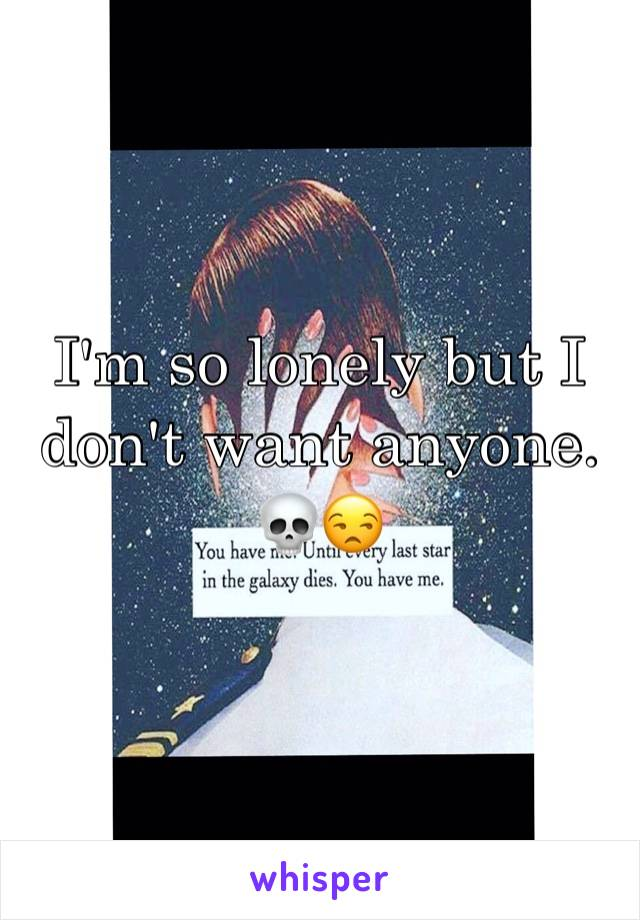 I'm so lonely but I don't want anyone. 💀😒