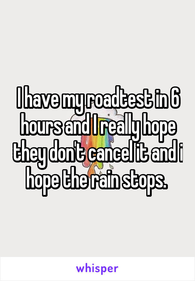 I have my roadtest in 6 hours and I really hope they don't cancel it and i hope the rain stops.