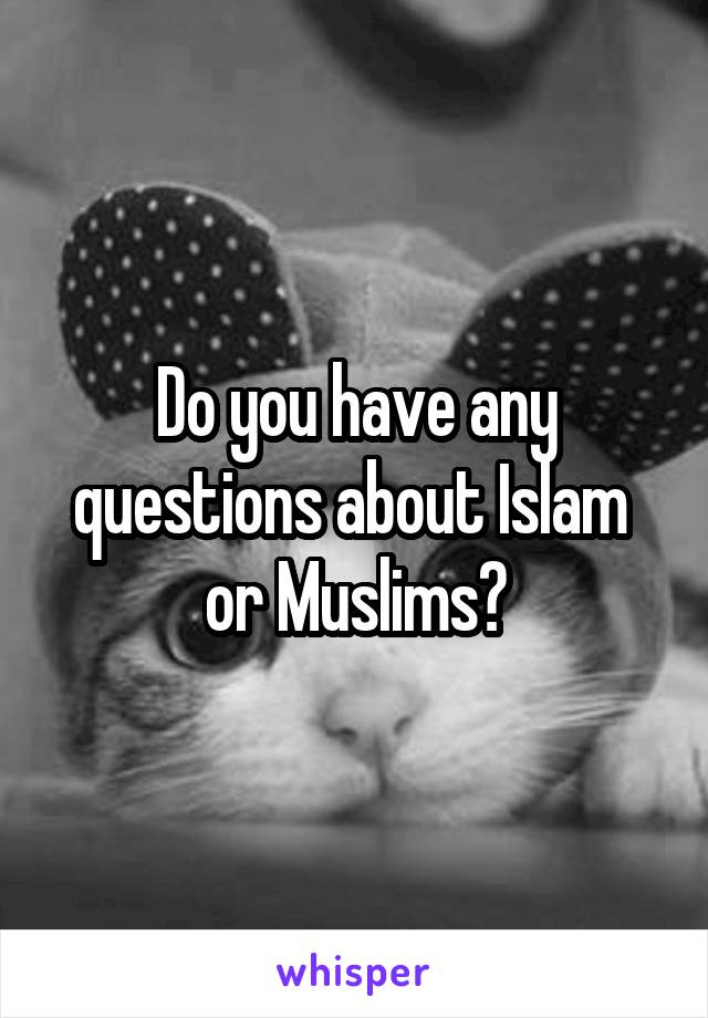 Do you have any questions about Islam  or Muslims?