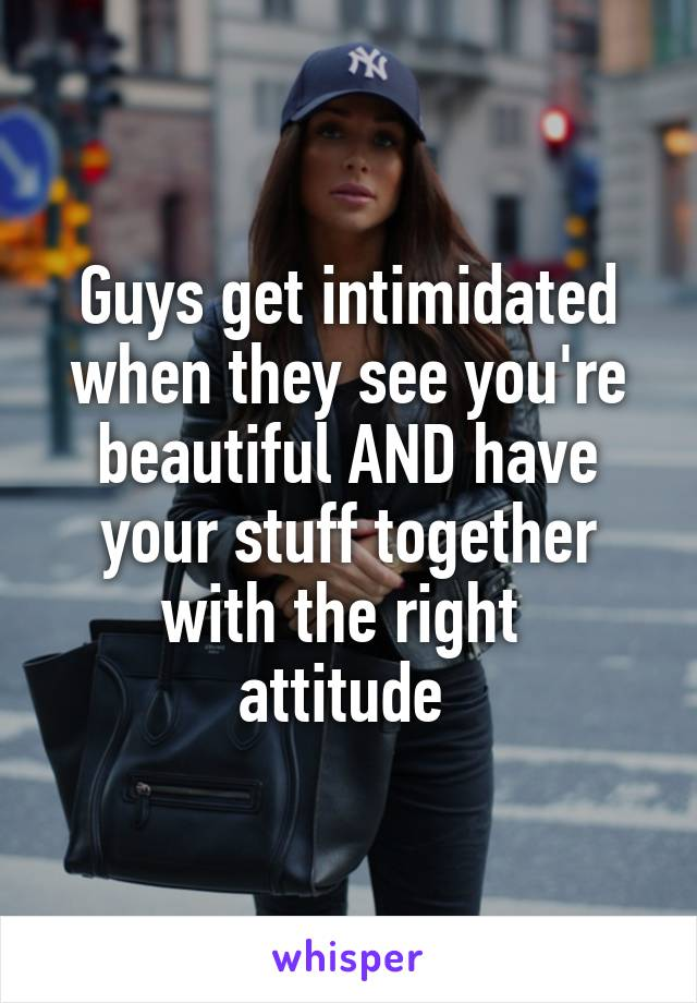 Guys get intimidated when they see you're beautiful AND have your stuff together with the right  attitude