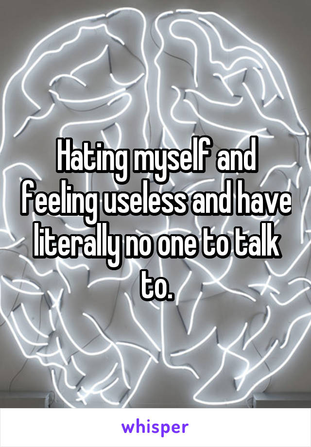 Hating myself and feeling useless and have literally no one to talk to.