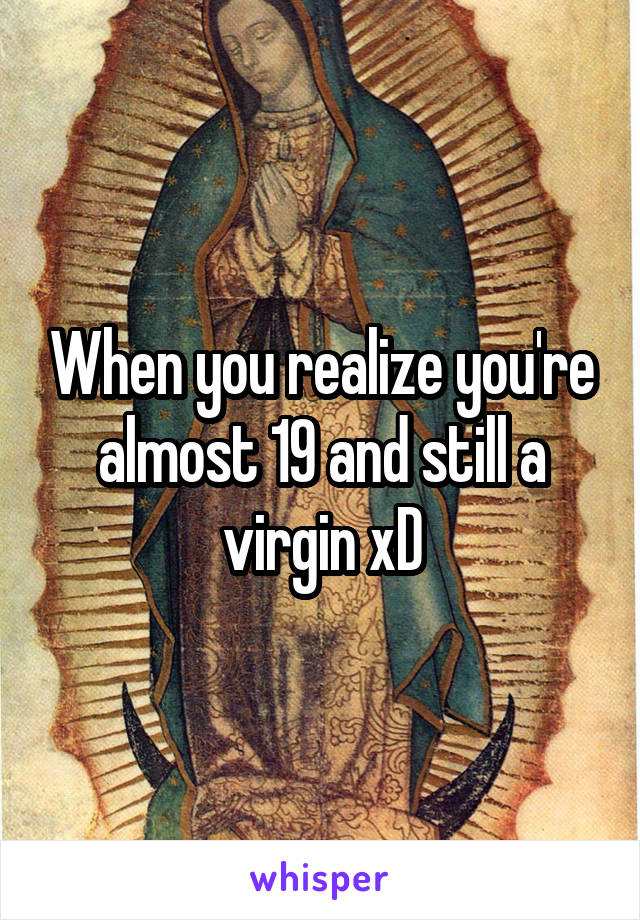 When you realize you're almost 19 and still a virgin xD