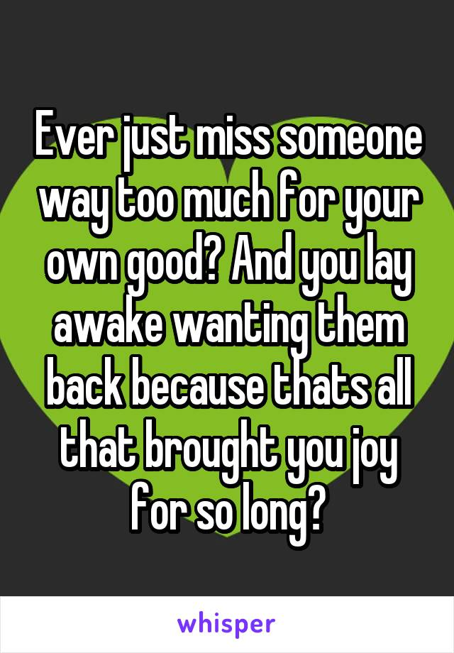 Ever just miss someone way too much for your own good? And you lay awake wanting them back because thats all that brought you joy for so long?