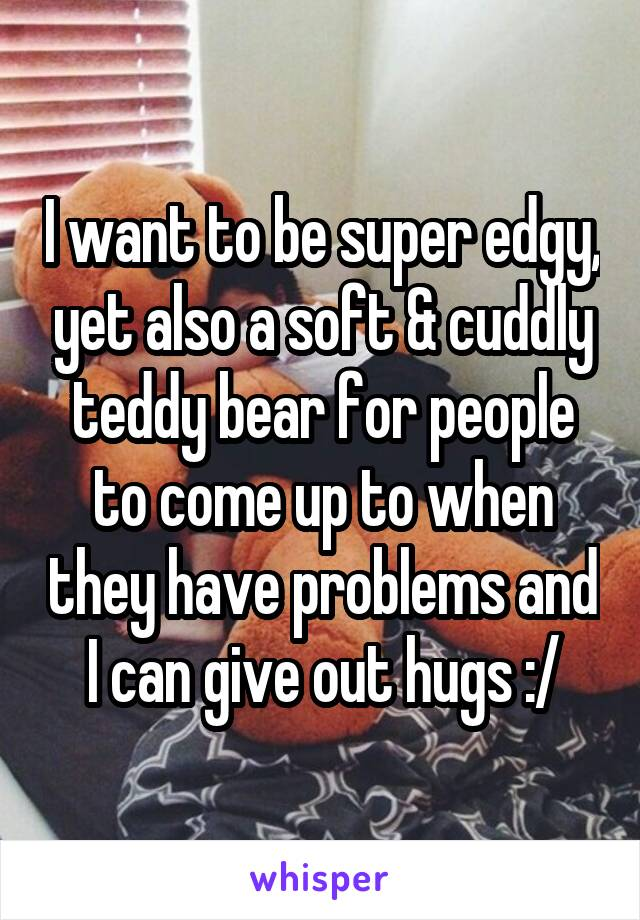 I want to be super edgy, yet also a soft & cuddly teddy bear for people to come up to when they have problems and I can give out hugs :/
