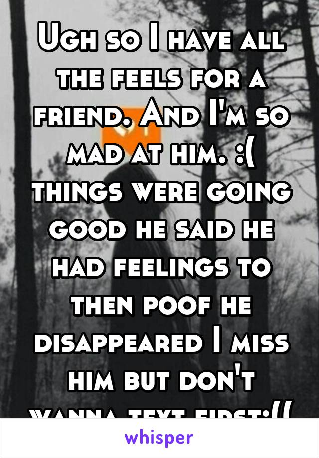 Ugh so I have all the feels for a friend. And I'm so mad at him. :( things were going good he said he had feelings to then poof he disappeared I miss him but don't wanna text first:((