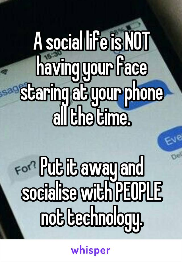 A social life is NOT having your face staring at your phone all the time.  Put it away and socialise with PEOPLE not technology.
