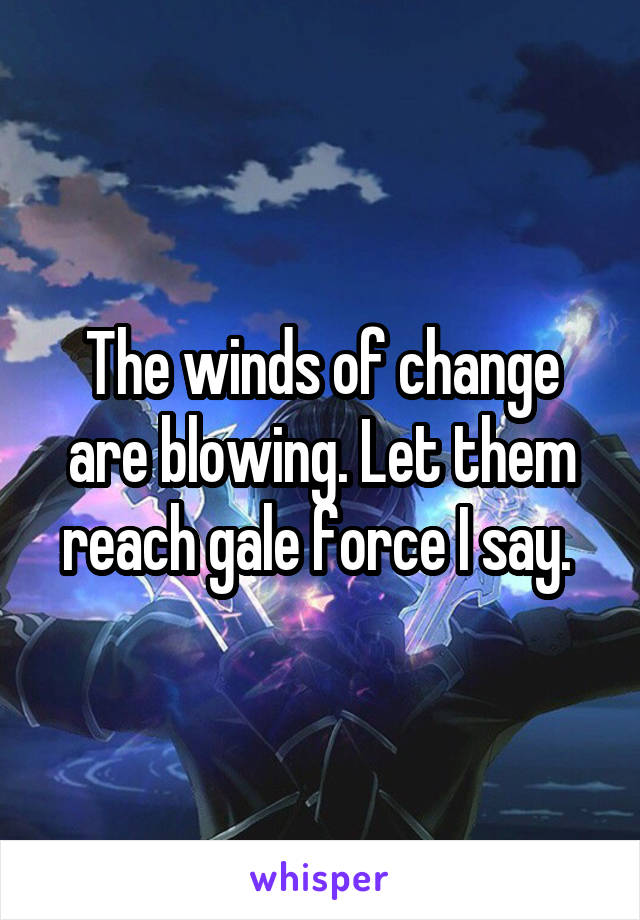 The winds of change are blowing. Let them reach gale force I say.