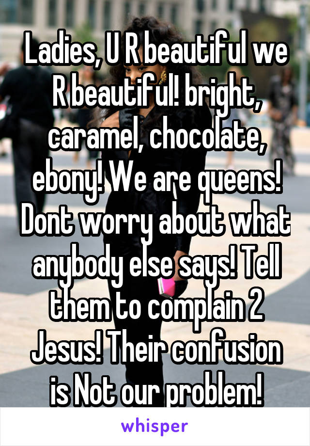 Ladies, U R beautiful we R beautiful! bright, caramel, chocolate, ebony! We are queens! Dont worry about what anybody else says! Tell them to complain 2 Jesus! Their confusion is Not our problem!
