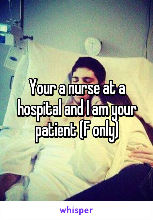 Your a nurse at a hospital and I am your patient (F only)